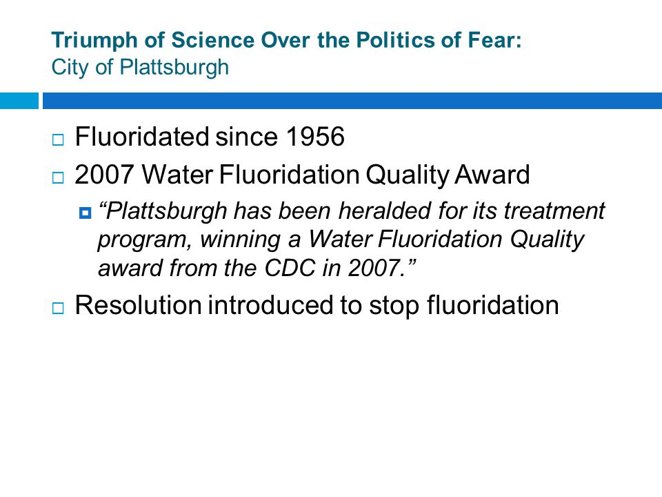 Triumph of Science Over the Politics of Fear: City of Plattsburgh  Fluoridated since 1956  2007 Water Fluoridation Quality Award  Plattsburgh has been heralded for its treatment program, winning a Water Fluoridation Quality award from the CDC in 2007.  Resolution introduced to stop fluoridation