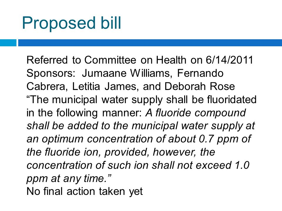 Referred to Committee on Health on 6/14/2011 Sponsors: Jumaane Williams, Fernando Cabrera, Letitia James, and Deborah Rose The municipal water supply shall be fluoridated in the following manner: A fluoride compound shall be added to the municipal water supply at an optimum concentration of about 0.7 ppm of the fluoride ion, provided, however, the concentration of such ion shall not exceed 1.0 ppm at any time. No final action taken yet Proposed bill