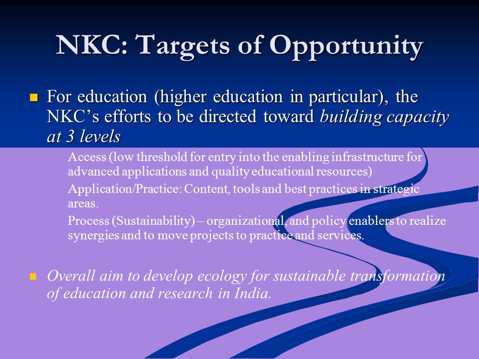 NKC: Targets of Opportunity For education (higher education in particular), the NKC's efforts to be directed toward building capacity at 3 levels For education (higher education in particular), the NKC's efforts to be directed toward building capacity at 3 levels Access (low threshold for entry into the enabling infrastructure for advanced applications and quality educational resources) Application/Practice: Content, tools and best practices in strategic areas.