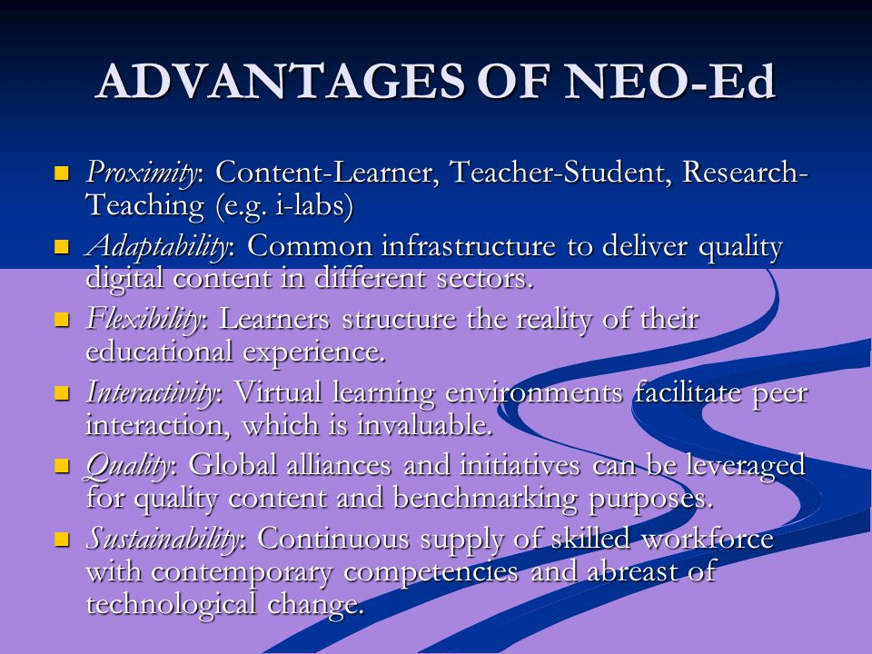 ADVANTAGES OF NEO-Ed Proximity: Content-Learner, Teacher-Student, Research- Teaching (e.g. i-labs) Proximity: Content-Learner, Teacher-Student, Resear