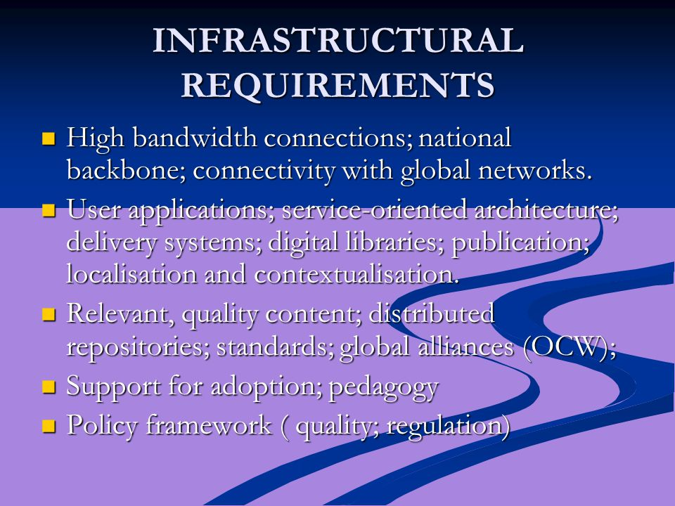 INFRASTRUCTURAL REQUIREMENTS High bandwidth connections; national backbone; connectivity with global networks. High bandwidth connections; national ba