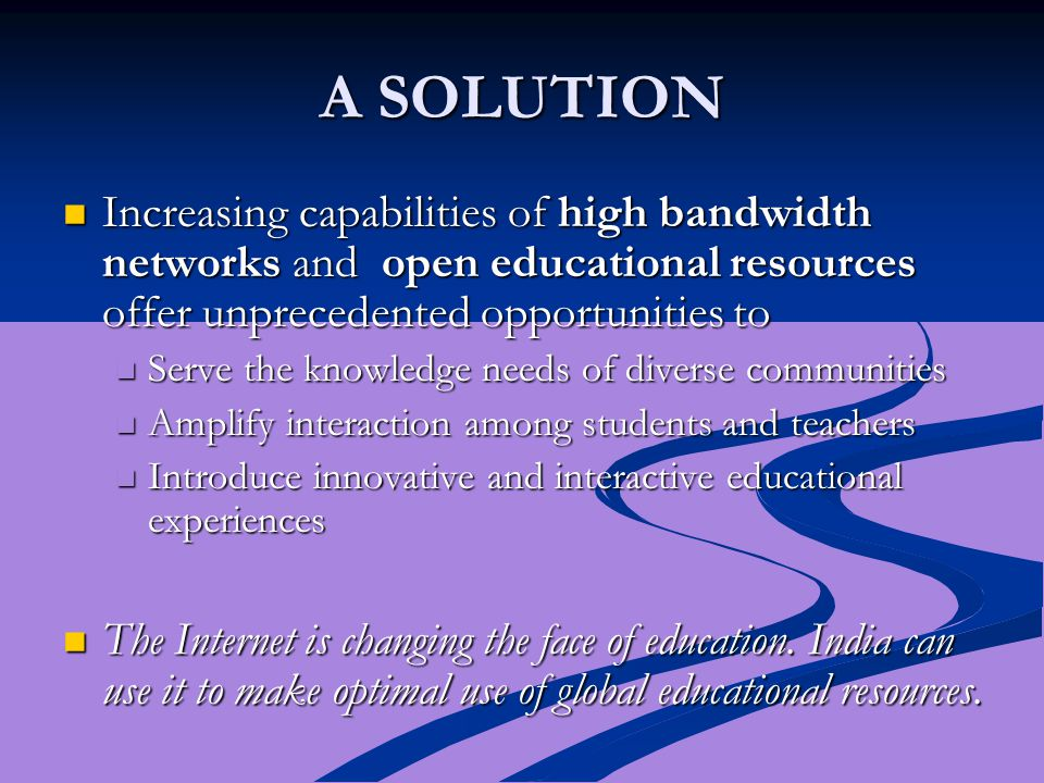 A SOLUTION Increasing capabilities of high bandwidth networks and open educational resources offer unprecedented opportunities to Increasing capabilities of high bandwidth networks and open educational resources offer unprecedented opportunities to Serve the knowledge needs of diverse communities Serve the knowledge needs of diverse communities Amplify interaction among students and teachers Amplify interaction among students and teachers Introduce innovative and interactive educational experiences Introduce innovative and interactive educational experiences The Internet is changing the face of education.