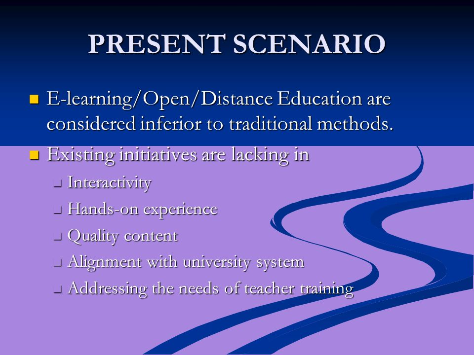 PRESENT SCENARIO E-learning/Open/Distance Education are considered inferior to traditional methods.