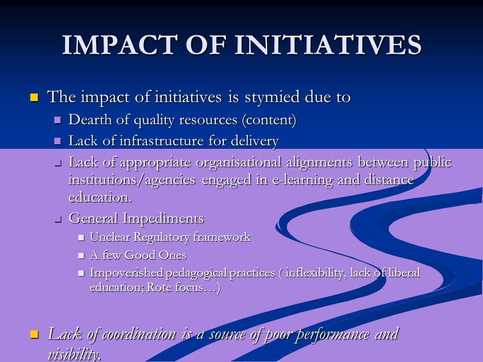 IMPACT OF INITIATIVES The impact of initiatives is stymied due to The impact of initiatives is stymied due to Dearth of quality resources (content) De