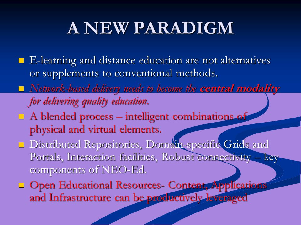 A NEW PARADIGM E-learning and distance education are not alternatives or supplements to conventional methods. E-learning and distance education are no
