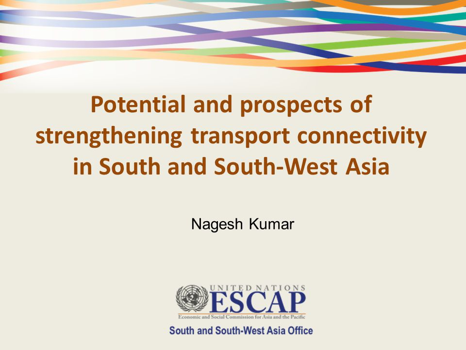 Connectivity and under-exploited potential of regional economic integration in SSWA Regional economic integration assumes a new criticality in a changed international context South and South-West Asia is the least integrated region in the world.