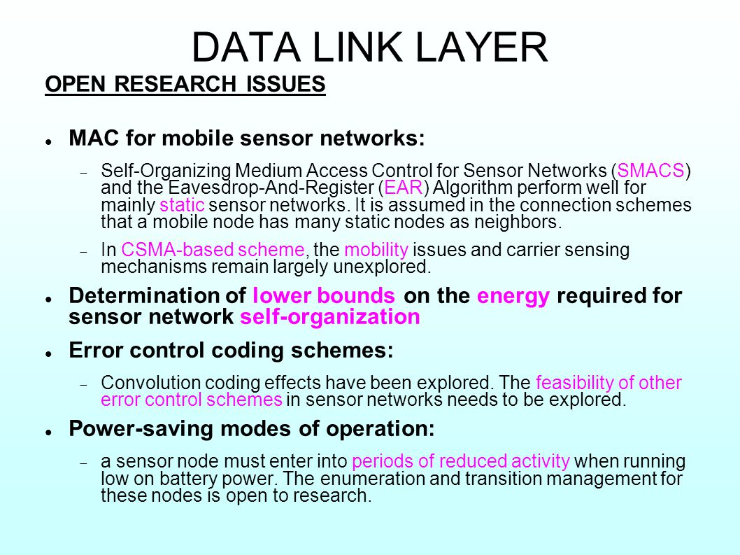 DATA LINK LAYER OPEN RESEARCH ISSUES MAC for mobile sensor networks:  Self-Organizing Medium Access Control for Sensor Networks (SMACS) and the Eavesdrop-And-Register (EAR) Algorithm perform well for mainly static sensor networks.