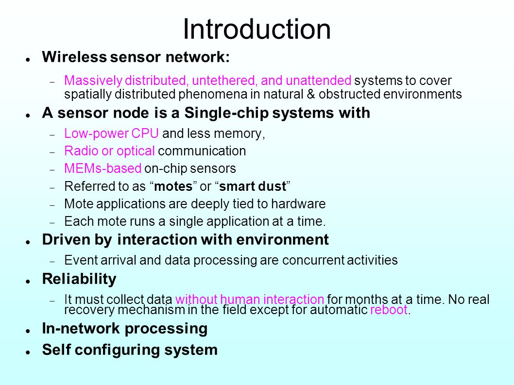 Introduction Wireless sensor network:  Massively distributed, untethered, and unattended systems to cover spatially distributed phenomena in natural & obstructed environments A sensor node is a Single-chip systems with  Low-power CPU and less memory,  Radio or optical communication  MEMs-based on-chip sensors  Referred to as motes or smart dust  Mote applications are deeply tied to hardware  Each mote runs a single application at a time.