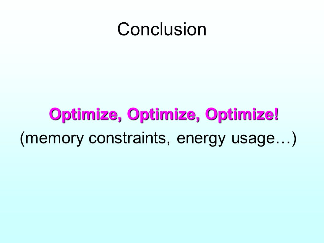 Conclusion Optimize, Optimize, Optimize! (memory constraints, energy usage…)