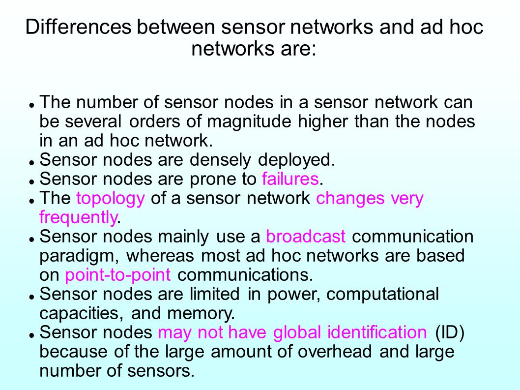 Differences between sensor networks and ad hoc networks are: The number of sensor nodes in a sensor network can be several orders of magnitude higher than the nodes in an ad hoc network.