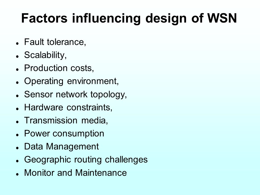 Factors influencing design of WSN Fault tolerance, Scalability, Production costs, Operating environment, Sensor network topology, Hardware constraints, Transmission media, Power consumption Data Management Geographic routing challenges Monitor and Maintenance
