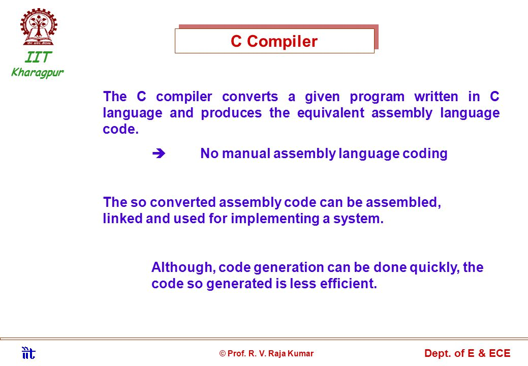 C Compiler The C compiler converts a given program written in C language and produces the equivalent assembly language code.