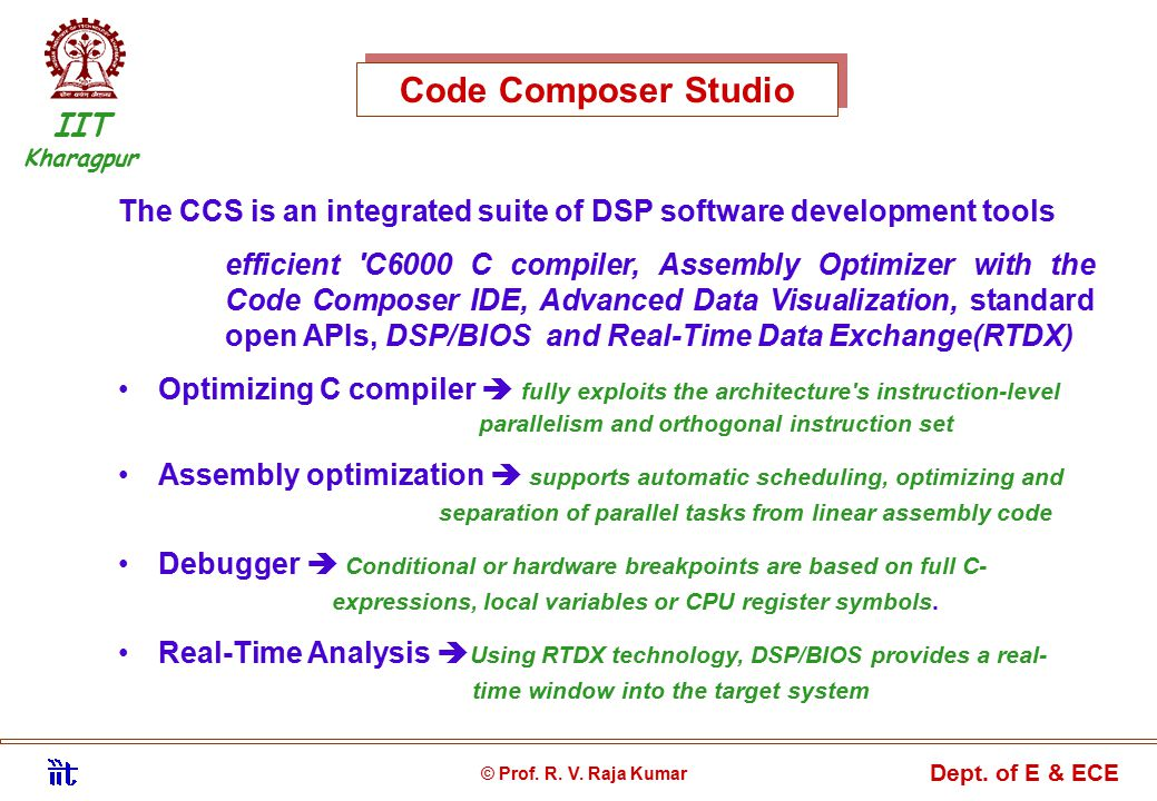 Code Composer Studio The CCS is an integrated suite of DSP software development tools efficient C6000 C compiler, Assembly Optimizer with the Code Composer IDE, Advanced Data Visualization, standard open APIs, DSP/BIOS and Real-Time Data Exchange(RTDX) Optimizing C compiler  fully exploits the architecture s instruction-level parallelism and orthogonal instruction set Assembly optimization  supports automatic scheduling, optimizing and separation of parallel tasks from linear assembly code Debugger  Conditional or hardware breakpoints are based on full C- expressions, local variables or CPU register symbols.