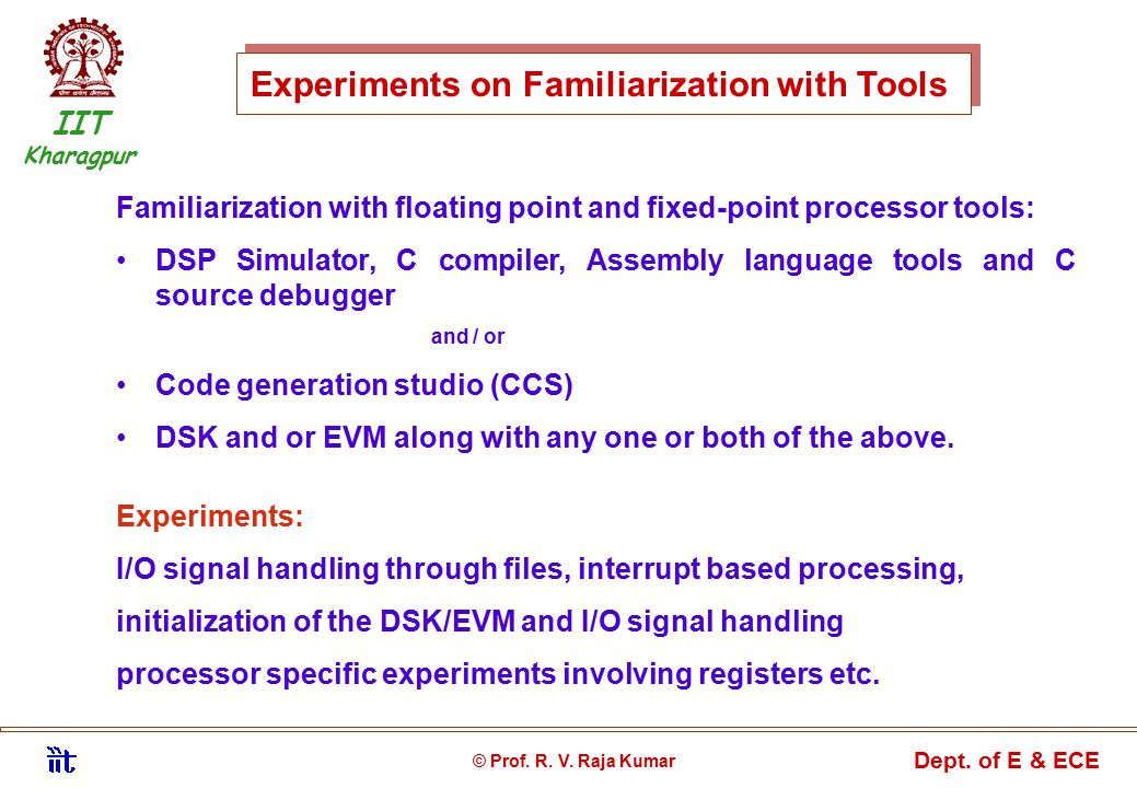 Experiments on Familiarization with Tools Familiarization with floating point and fixed-point processor tools: DSP Simulator, C compiler, Assembly language tools and C source debugger and / or Code generation studio (CCS) DSK and or EVM along with any one or both of the above.