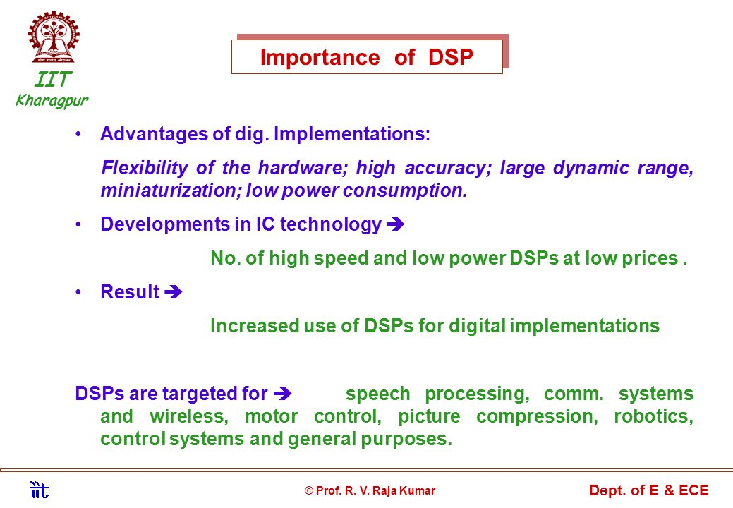 Importance of DSP IIT Kharagpur © Prof. R. V. Raja Kumar Dept. of E & ECE Advantages of dig. Implementations: Flexibility of the hardware; high accura