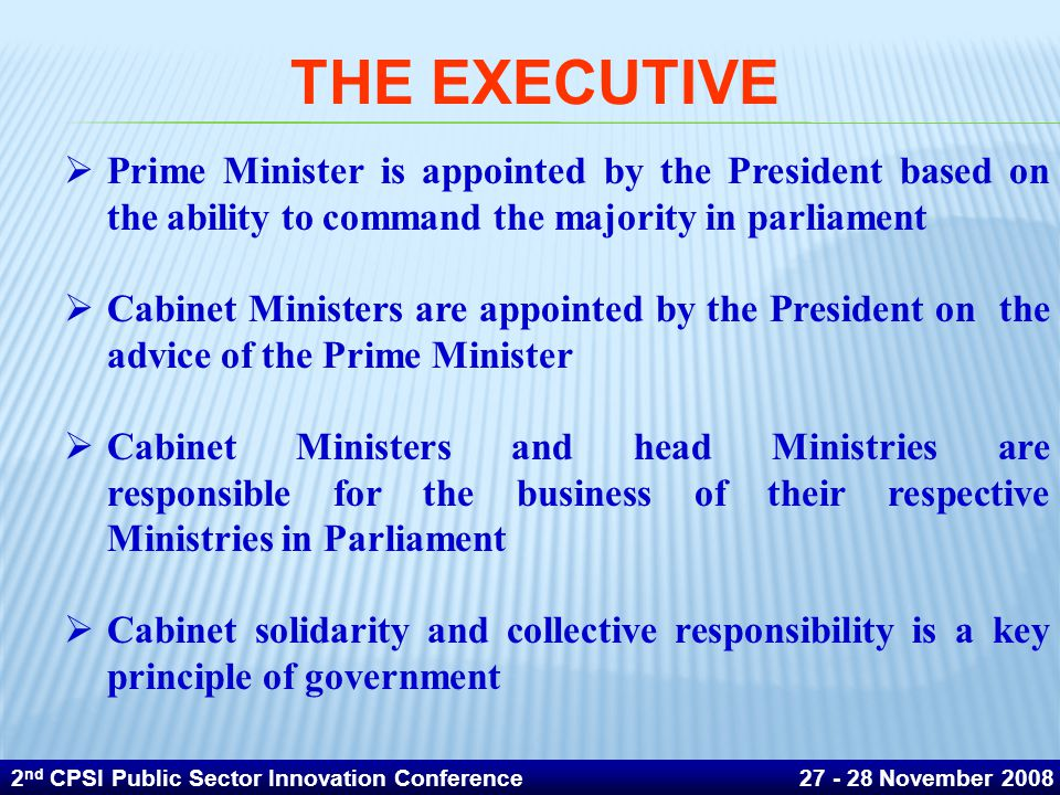  Prime Minister is appointed by the President based on the ability to command the majority in parliament  Cabinet Ministers are appointed by the President on the advice of the Prime Minister  Cabinet Ministers and head Ministries are responsible for the business of their respective Ministries in Parliament  Cabinet solidarity and collective responsibility is a key principle of government THE EXECUTIVE 2 nd CPSI Public Sector Innovation Conference 27 - 28 November 2008