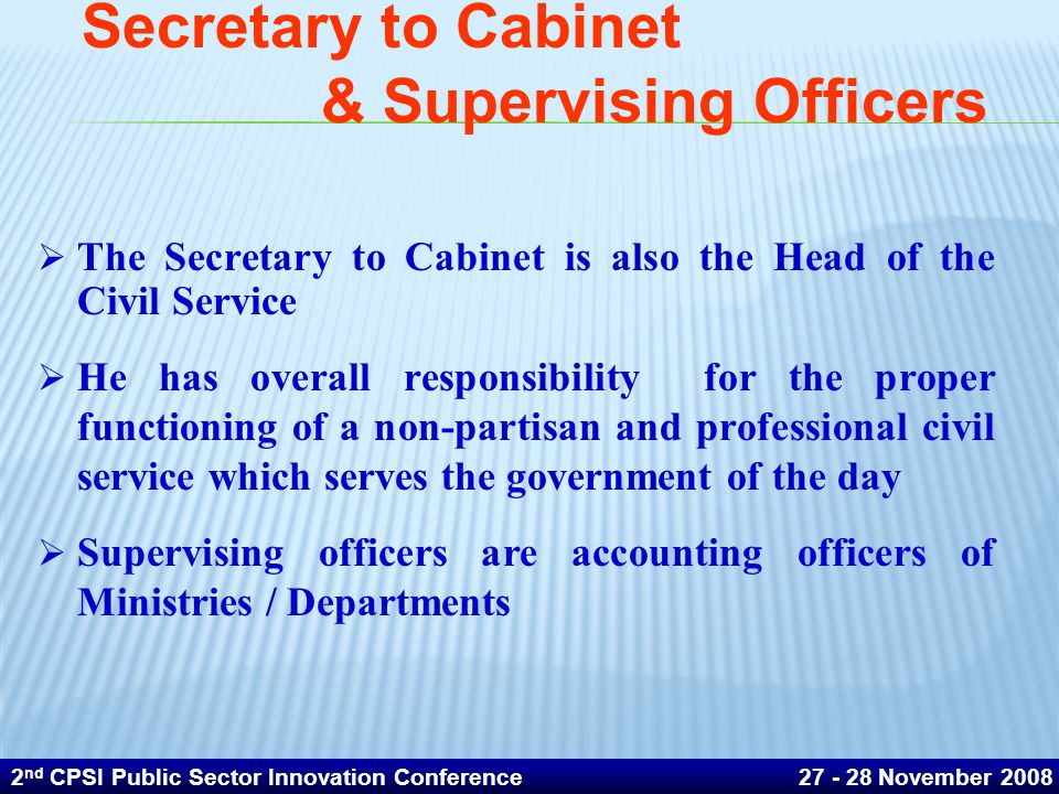 Secretary to Cabinet & Supervising Officers  The Secretary to Cabinet is also the Head of the Civil Service  He has overall responsibility for the proper functioning of a non-partisan and professional civil service which serves the government of the day  Supervising officers are accounting officers of Ministries / Departments 2 nd CPSI Public Sector Innovation Conference 27 - 28 November 2008