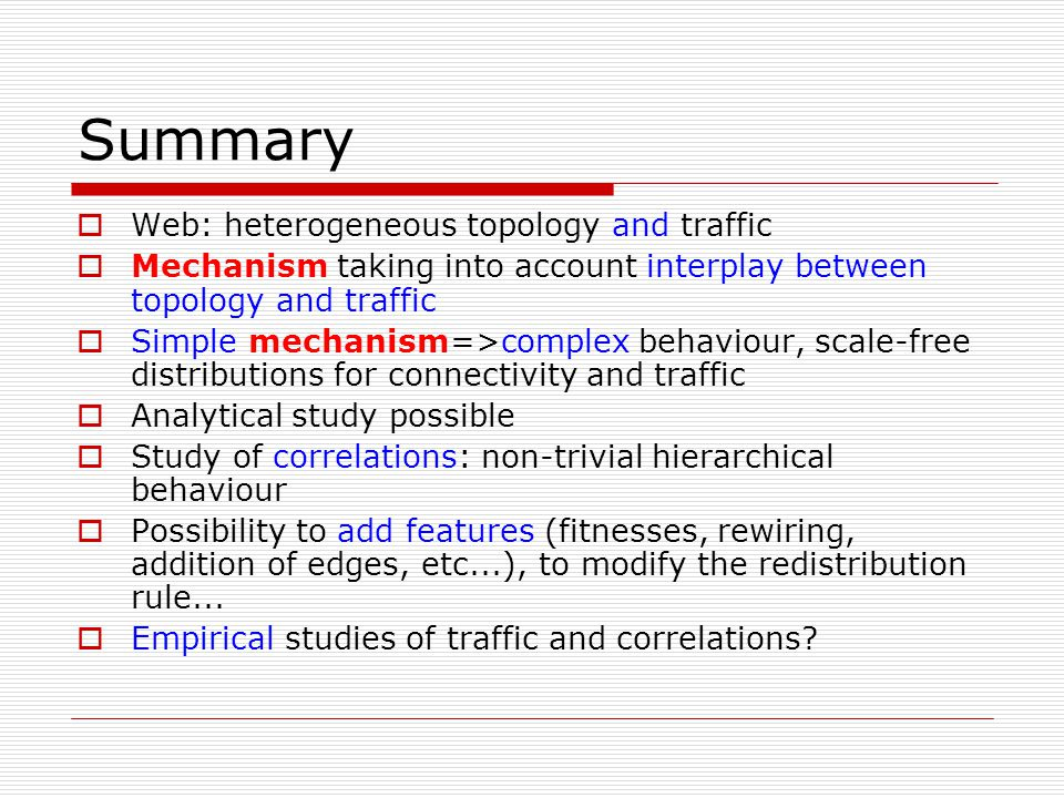 Summary  Web: heterogeneous topology and traffic  Mechanism taking into account interplay between topology and traffic  Simple mechanism=>complex b
