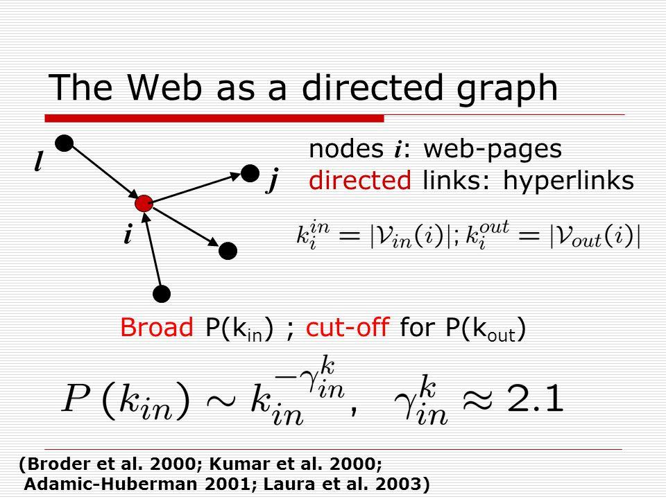 The Web as a directed graph i j l nodes i : web-pages directed links: hyperlinks Broad P(k in ) ; cut-off for P(k out ) (Broder et al.