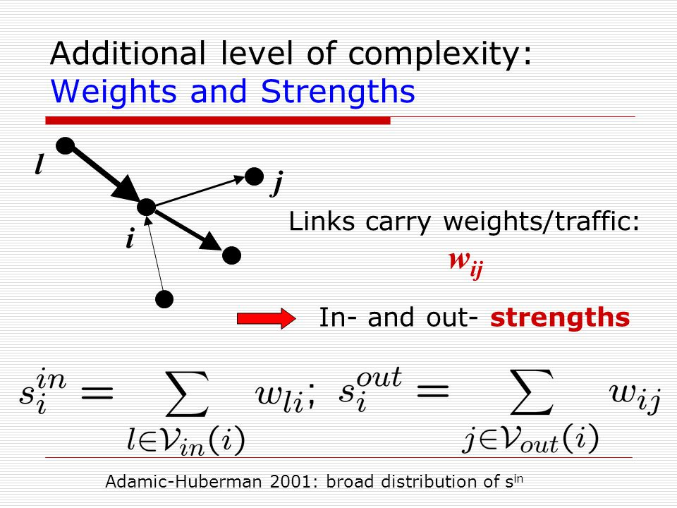 Additional level of complexity: Weights and Strengths i j Links carry weights/traffic: w ij In- and out- strengths l Adamic-Huberman 2001: broad distr
