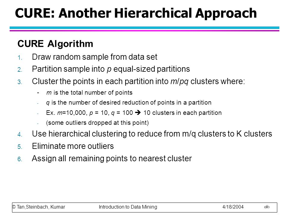 © Tan,Steinbach, Kumar Introduction to Data Mining 4/18/2004 18 Characteristics of Spatial Data Sets Clusters are defined as densely populated regions of the space The clustering algorithm must address the above characteristics and also require minimal supervision.