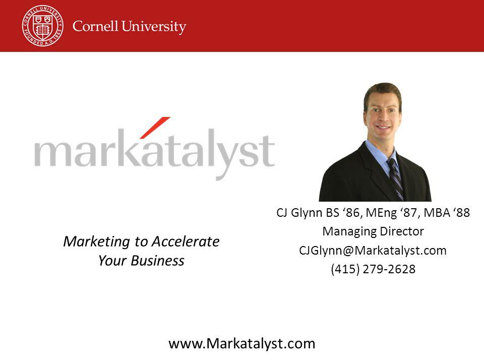 CJ Glynn BS '86, MEng '87, MBA '88 Managing Director CJGlynn@Markatalyst.com (415) 279-2628 Marketing to Accelerate Your Business www.Markatalyst.com