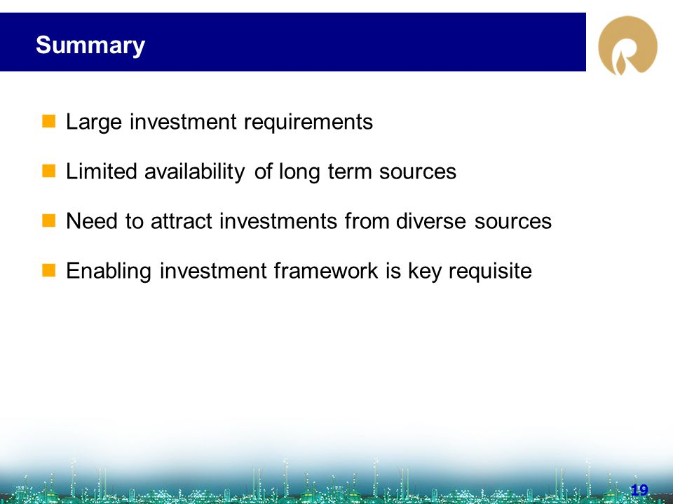 www.ril.com 19 Summary Large investment requirements Limited availability of long term sources Need to attract investments from diverse sources Enabli