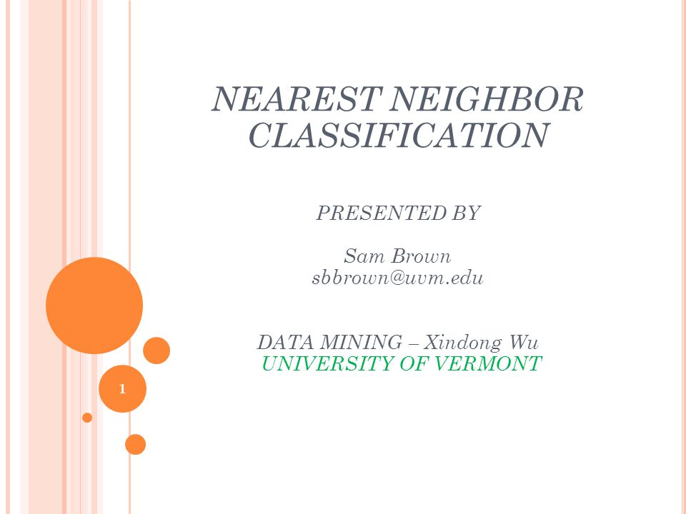 NEAREST NEIGHBOR CLASSIFICATION PRESENTED BY Sam Brown sbbrown@uvm.edu DATA MINING – Xindong Wu UNIVERSITY OF VERMONT 1