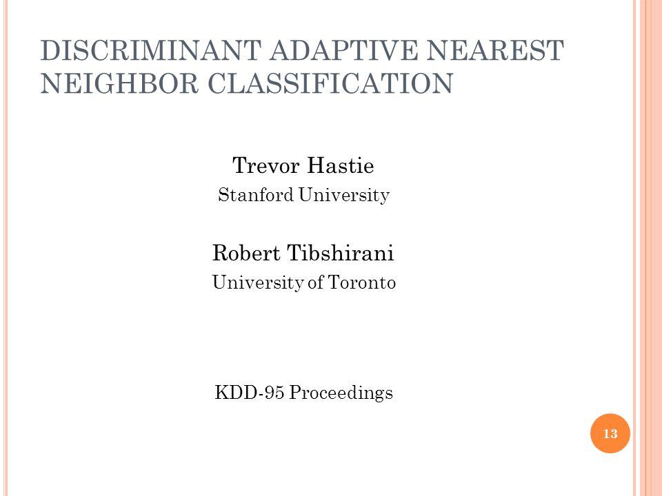 DISCRIMINANT ADAPTIVE NEAREST NEIGHBOR CLASSIFICATION Trevor Hastie Stanford University Robert Tibshirani University of Toronto KDD-95 Proceedings 13
