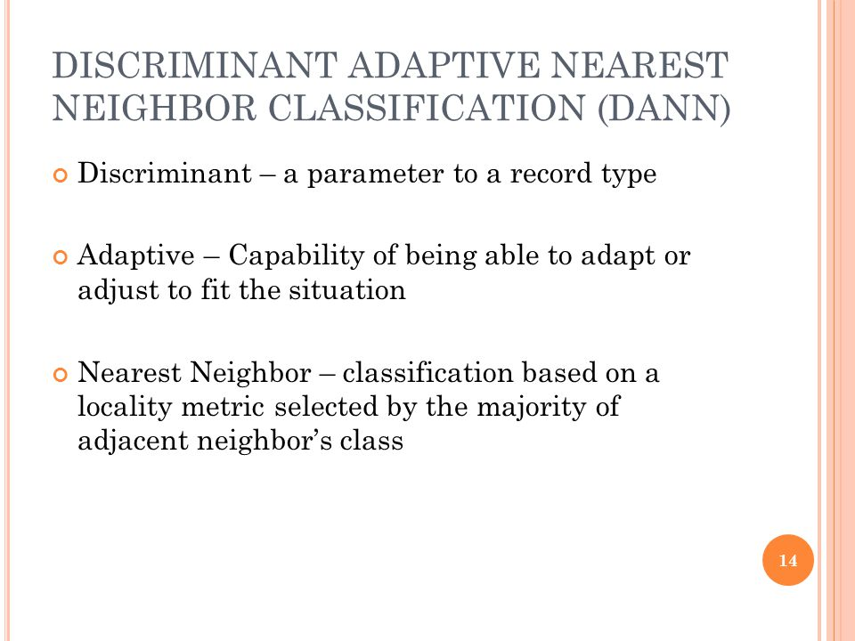 DISCRIMINANT ADAPTIVE NEAREST NEIGHBOR CLASSIFICATION (DANN) Discriminant – a parameter to a record type Adaptive – Capability of being able to adapt