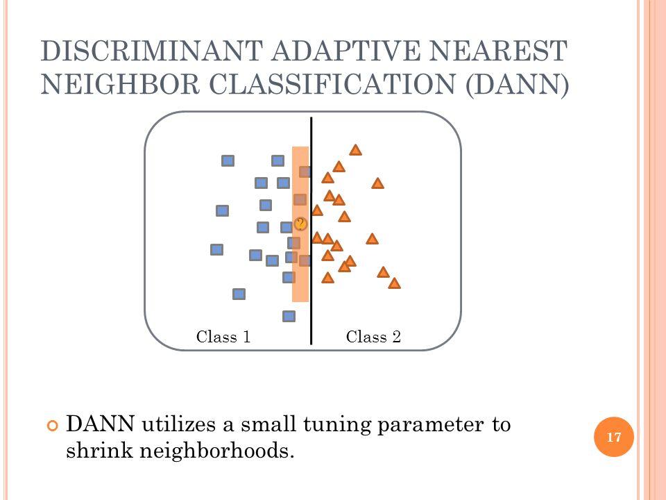 DISCRIMINANT ADAPTIVE NEAREST NEIGHBOR CLASSIFICATION (DANN) ? Class 1Class 2 DANN utilizes a small tuning parameter to shrink neighborhoods. 17