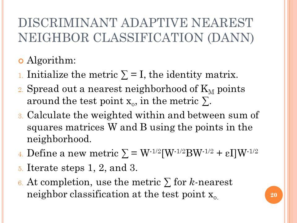 DISCRIMINANT ADAPTIVE NEAREST NEIGHBOR CLASSIFICATION (DANN) Algorithm: 1. Initialize the metric ∑ = I, the identity matrix. 2. Spread out a nearest n