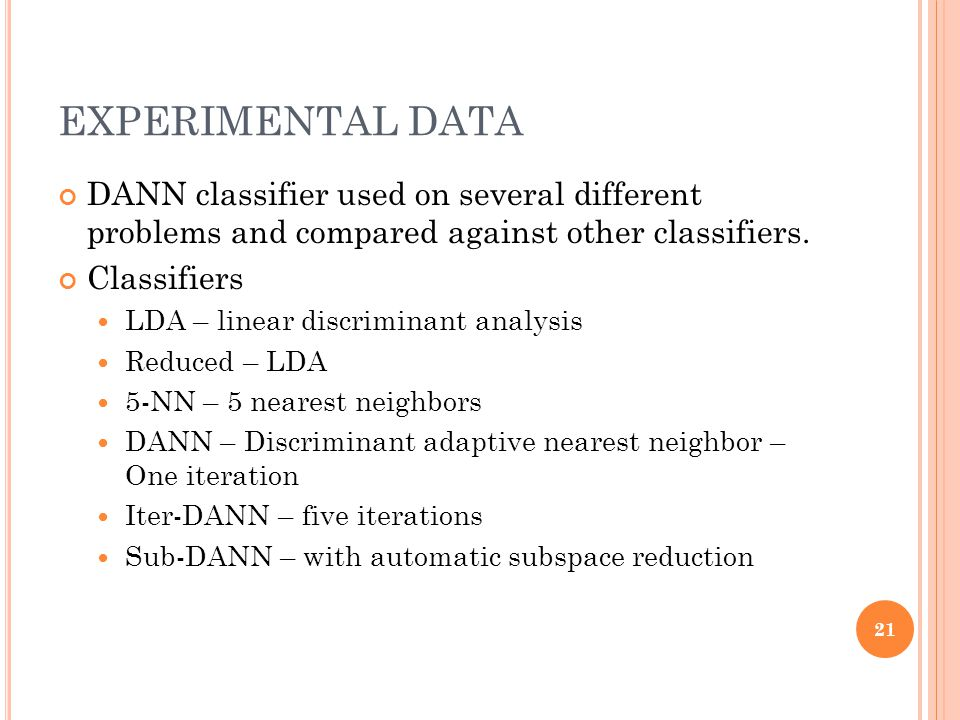EXPERIMENTAL DATA DANN classifier used on several different problems and compared against other classifiers. Classifiers LDA – linear discriminant ana