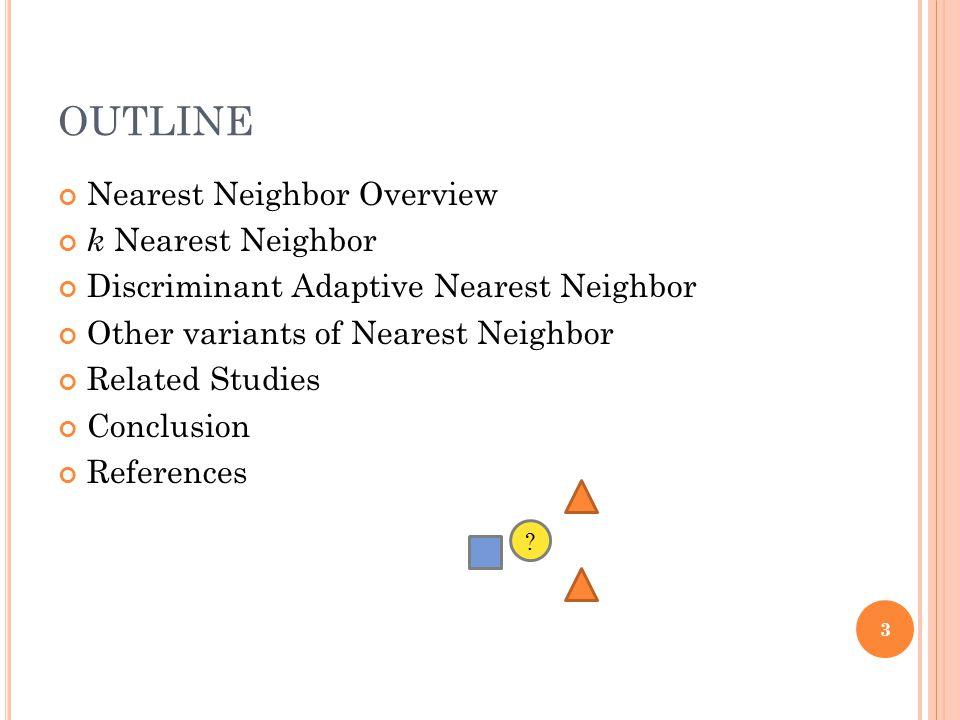 OUTLINE Nearest Neighbor Overview k Nearest Neighbor Discriminant Adaptive Nearest Neighbor Other variants of Nearest Neighbor Related Studies Conclus