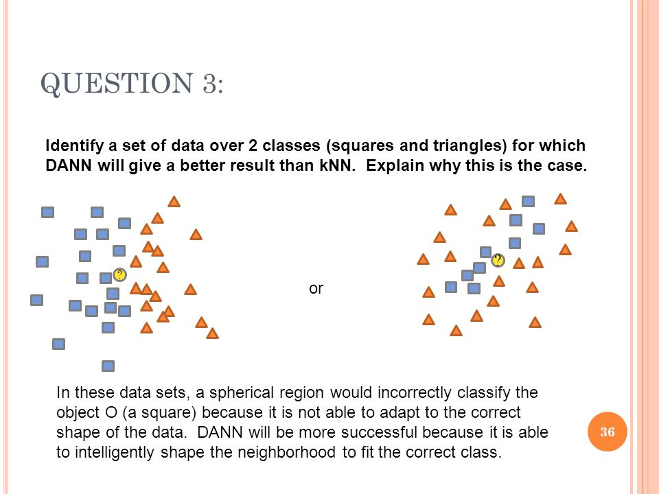 QUESTION 3: 36 Identify a set of data over 2 classes (squares and triangles) for which DANN will give a better result than kNN. Explain why this is th