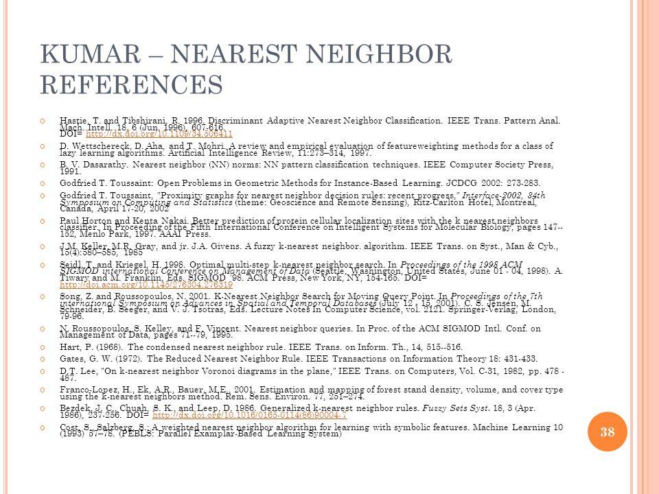 KUMAR – NEAREST NEIGHBOR REFERENCES Hastie, T. and Tibshirani, R. 1996. Discriminant Adaptive Nearest Neighbor Classification. IEEE Trans. Pattern Ana