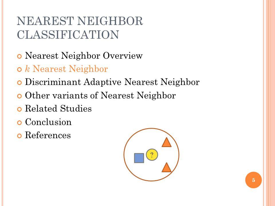 NEAREST NEIGHBOR CLASSIFICATION Nearest Neighbor Overview k Nearest Neighbor Discriminant Adaptive Nearest Neighbor Other variants of Nearest Neighbor