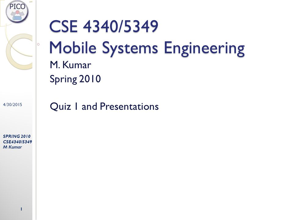 4/30/2015 SPRING 2010 CSE4340/5349 M Kumar 1 CSE 4340/5349 Mobile Systems Engineering M. Kumar Spring 2010 Quiz 1 and Presentations