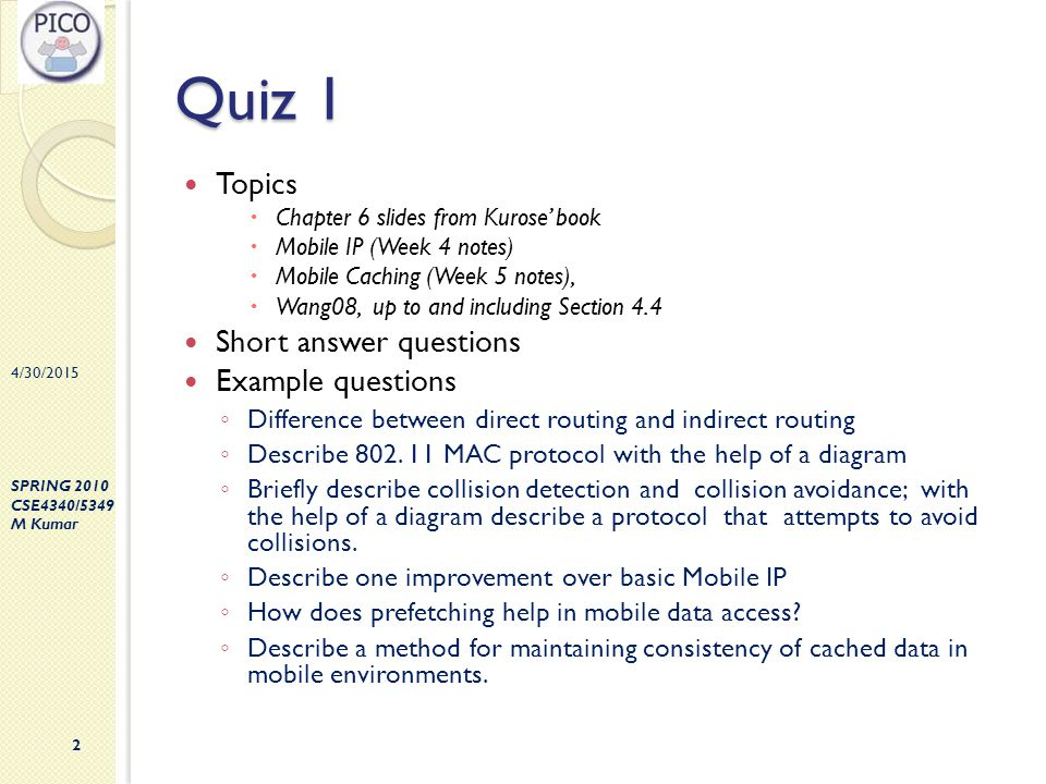 4/30/2015 SPRING 2010 CSE4340/5349 M Kumar 2 Quiz 1 Topics  Chapter 6 slides from Kurose' book  Mobile IP (Week 4 notes)  Mobile Caching (Week 5 no