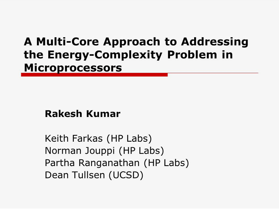 A Multi-Core Approach to Addressing the Energy-Complexity Problem in Microprocessors Rakesh Kumar Keith Farkas (HP Labs) Norman Jouppi (HP Labs) Partha Ranganathan (HP Labs) Dean Tullsen (UCSD)