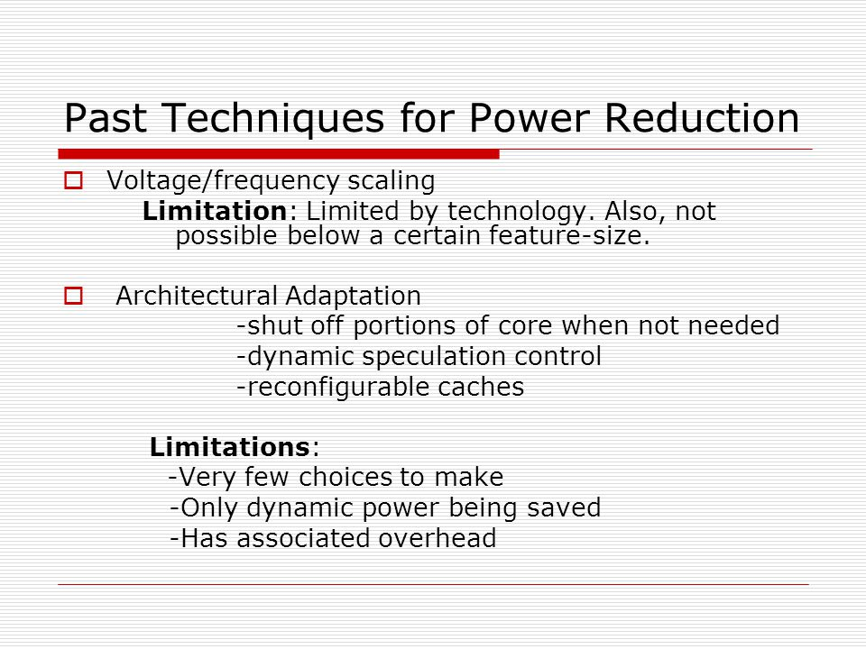 Past Techniques for Power Reduction  Voltage/frequency scaling Limitation: Limited by technology.