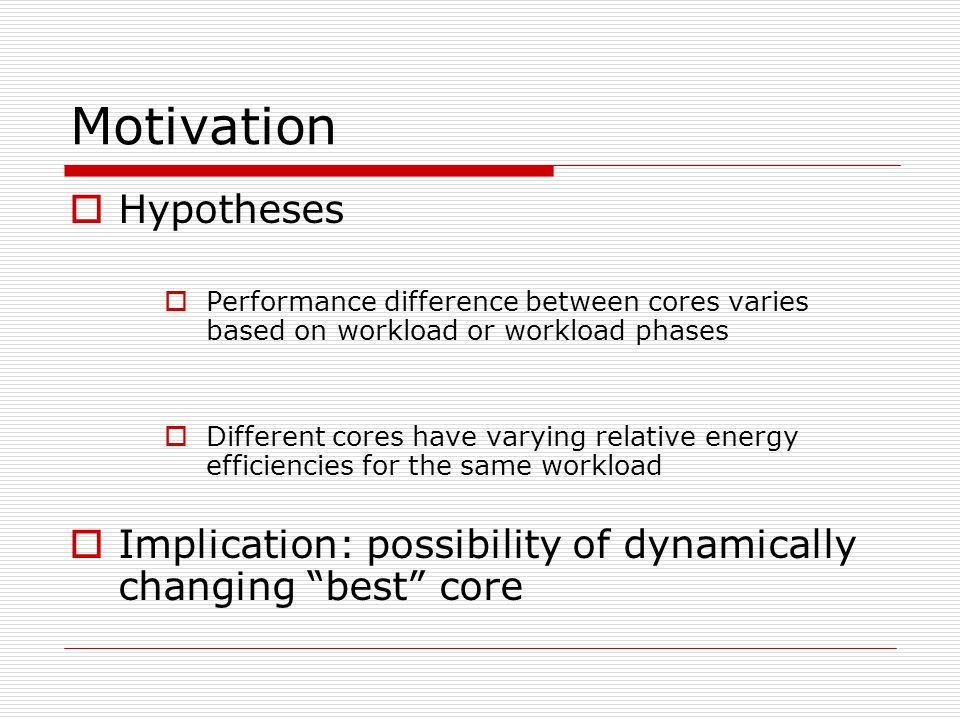 Motivation  Hypotheses  Performance difference between cores varies based on workload or workload phases  Different cores have varying relative energy efficiencies for the same workload  Implication: possibility of dynamically changing best core
