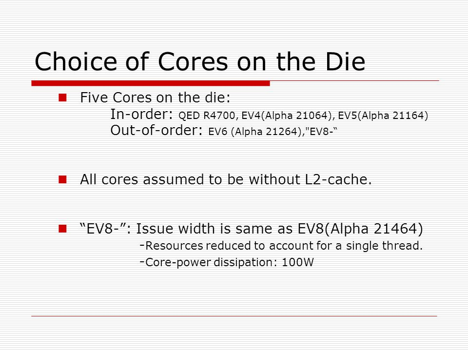 Choice of Cores on the Die Five Cores on the die: In-order: QED R4700, EV4(Alpha 21064), EV5(Alpha 21164) Out-of-order: EV6 (Alpha 21264), EV8- All cores assumed to be without L2-cache.