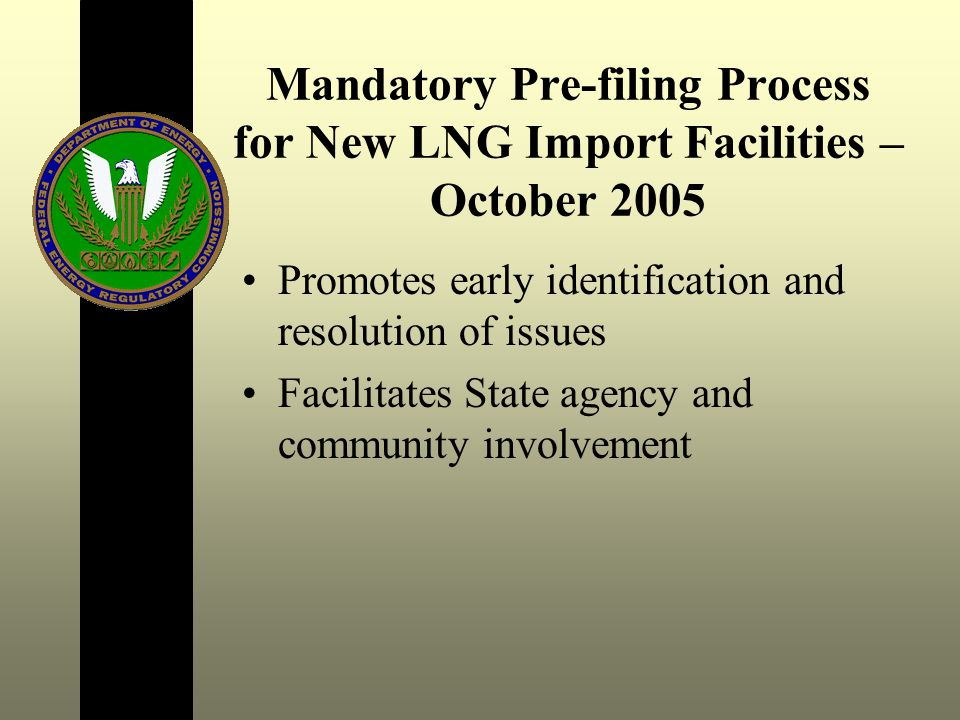Mandatory Pre-filing Process for New LNG Import Facilities – October 2005 Promotes early identification and resolution of issues Facilitates State agency and community involvement
