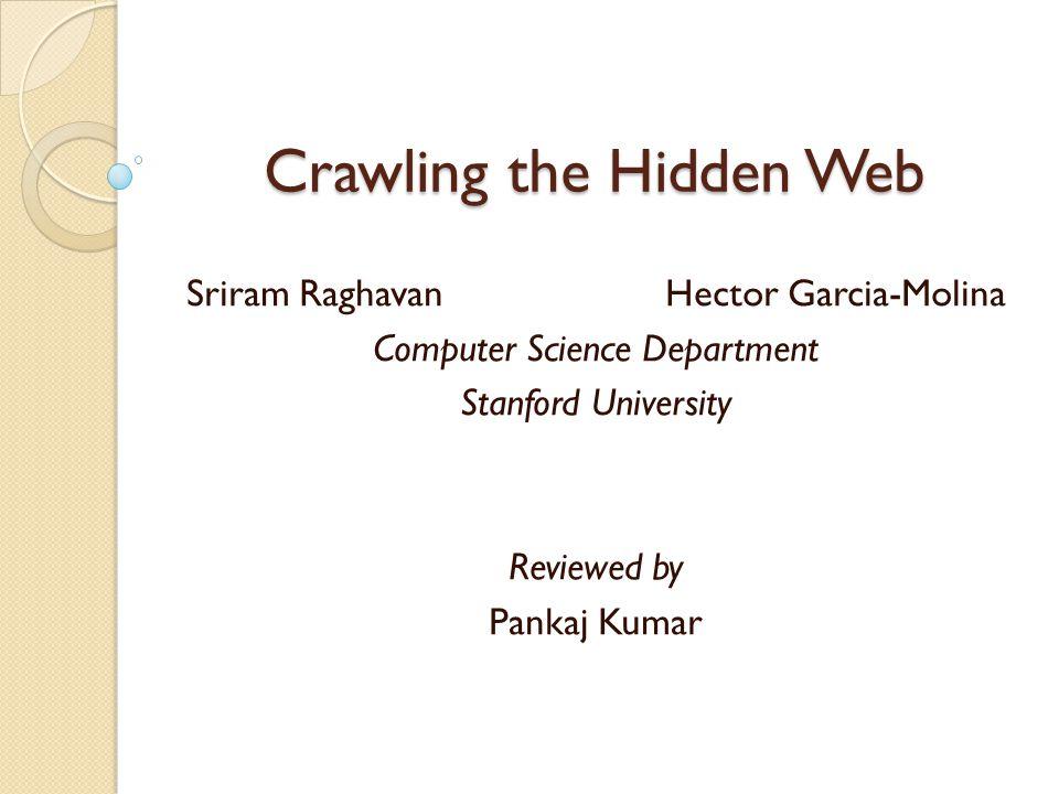 Crawling the Hidden Web Sriram Raghavan Hector Garcia-Molina Computer Science Department Stanford University Reviewed by Pankaj Kumar