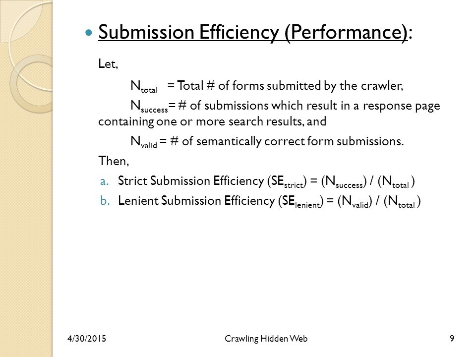 Submission Efficiency (Performance): Let, N total = Total # of forms submitted by the crawler, N success = # of submissions which result in a response page containing one or more search results, and N valid = # of semantically correct form submissions.