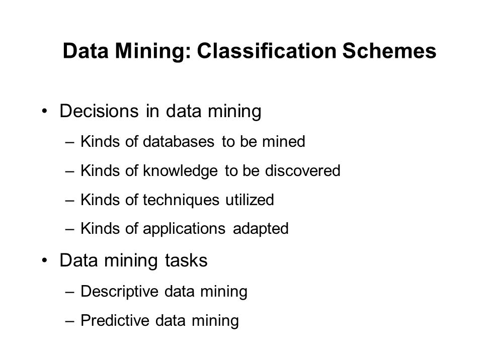 Data Mining: Classification Schemes Decisions in data mining –Kinds of databases to be mined –Kinds of knowledge to be discovered –Kinds of techniques