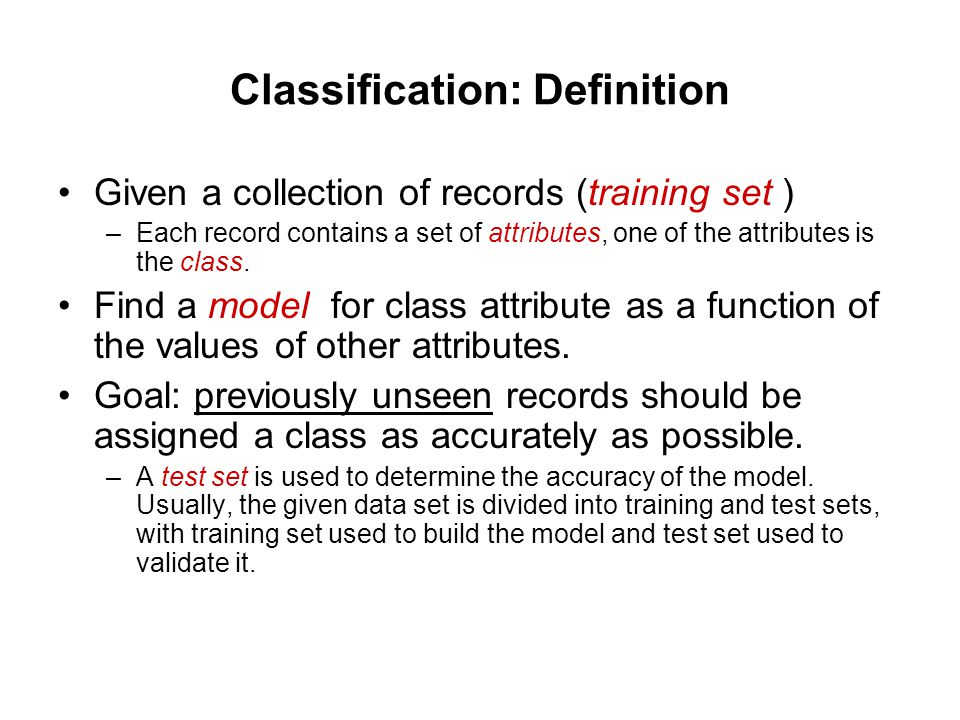 Classification: Definition Given a collection of records (training set ) –Each record contains a set of attributes, one of the attributes is the class