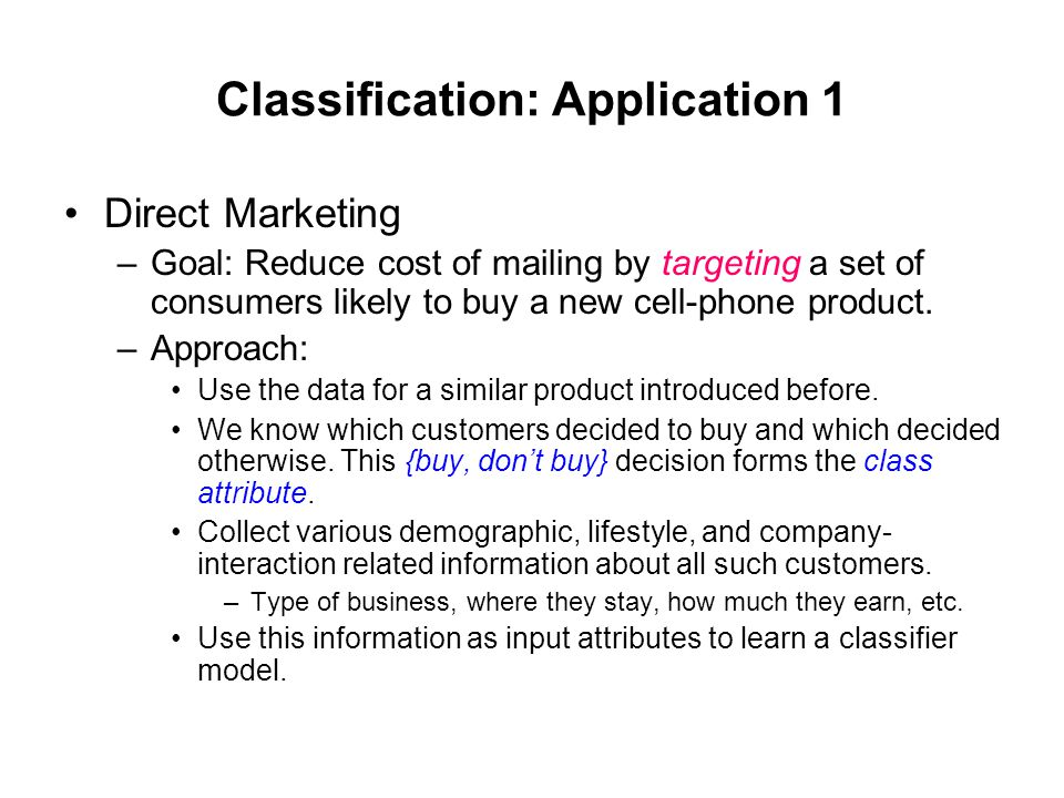 Classification: Application 1 Direct Marketing –Goal: Reduce cost of mailing by targeting a set of consumers likely to buy a new cell-phone product. –