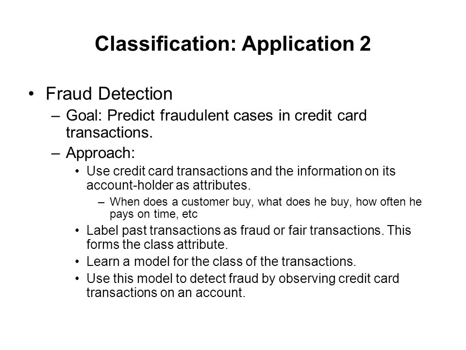 Classification: Application 2 Fraud Detection –Goal: Predict fraudulent cases in credit card transactions. –Approach: Use credit card transactions and